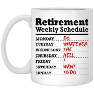 Retirement Weekly Schedule – Do Whatever The Hell I Want To Do Mugs