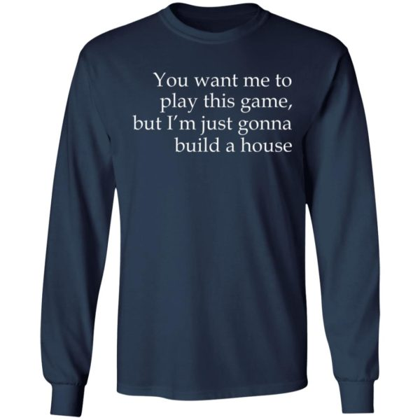 You Want Me To Play This Game, But I'm Just Gonna Build A House Shirt