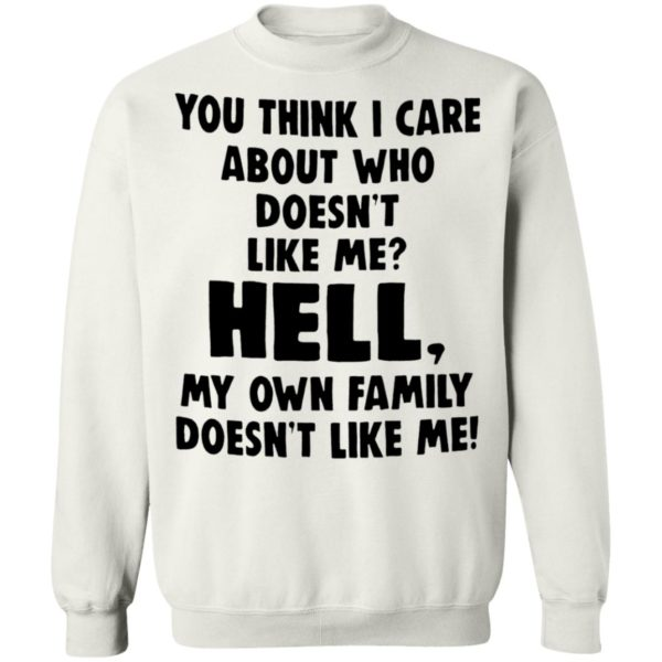 You Think I Care About Who Does't Like Me Shirt