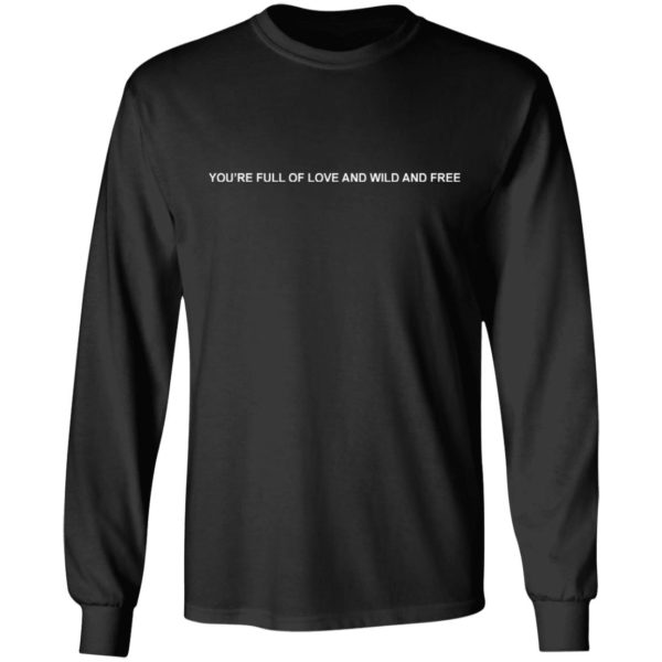 You're Full Of Love And Wild And Free Shirt