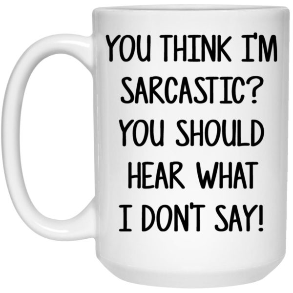 You Think I'm Sarcastic You Should Hear What I Don't Say Mugs