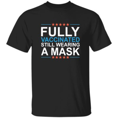 Fully Vaccinated Still Wearing A Mask Shirt