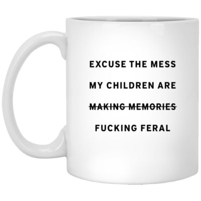 Excuse The Mess My Children Are Making Memories Fucking Feral Mugs
