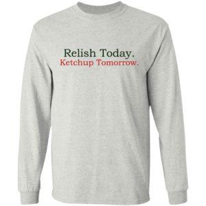 Relish Today Ketchup Tomorrow Shirt