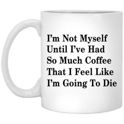 I'm Not Myself Until I've Had So Much Coffee That I Feel Like I'm Going To Die Mugs