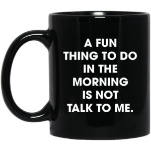 A Fun Thing To Do In The Morning Is Not Talk To Me Mugs