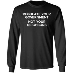 Regulate Your Government Not Your Neighbors Shirt