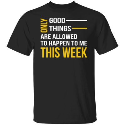 Only Good Things Are Allowed To Happen To Me This Week Shirt