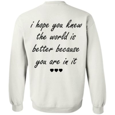 I Hope You Knew The World Is Better Because You Are In It Sweatshirt