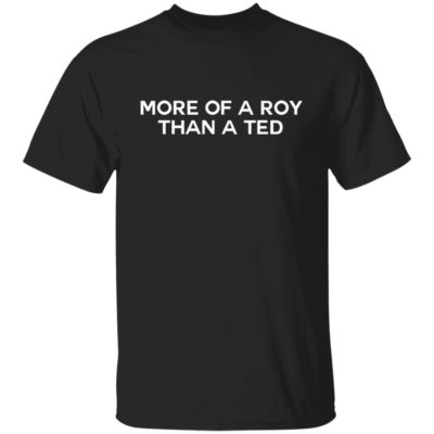 More Of A Roy Than A Ted Shirt