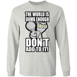 The World Is Dumb Enough Don't Add To It Shirt